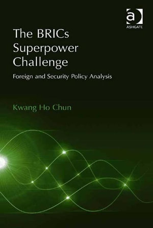 The BRICs Superpower Challenge : Foreign and Security Policy Analysis - Kwang  Ho Chun