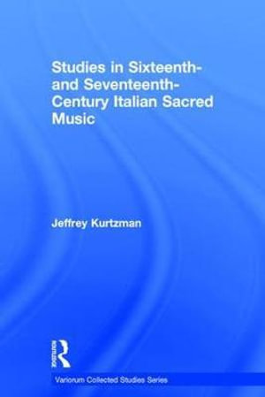 Studies in Sixteenth and Seventeenth-century Italian Sacred Music : Variorum Collected Studies Series - Jeffrey Kurtzman