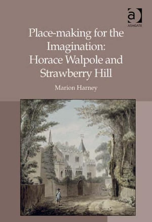 Place-making for the Imagination : Horace Walpole and Strawberry Hill - Marion, Dr Harney