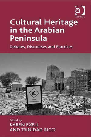 Cultural Heritage in the Arabian Peninsula : Debates, Discourses and Practices - Karen, Dr Exell