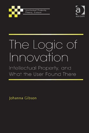 The Logic of Innovation : Intellectual Property, and What the User Found There - Johanna, Professor Gibson