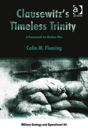Clausewitz's Timeless Trinity : A Framework For Modern War - Colin M, Dr Fleming
