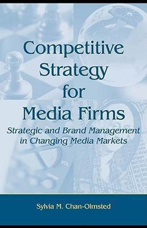 Competitive Strategy for Media Firms : Strategic and Brand Management in Changing Media Markets - Sylvia M. Chan-Olmsted
