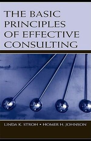 The Basic Principles of Effective Consulting - Linda K. Stroh