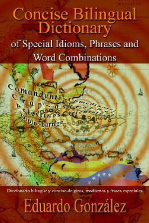 Concise Bilingual Dictionary of Special Idioms, Phrases and Word Combinations : Diccionario bilingue y conciso de giros, modismos y frases especiales - Eduardo Gonzalez