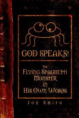 GOD SPEAKS! The Flying Spaghetti Monster in his Own Words Jon Smith