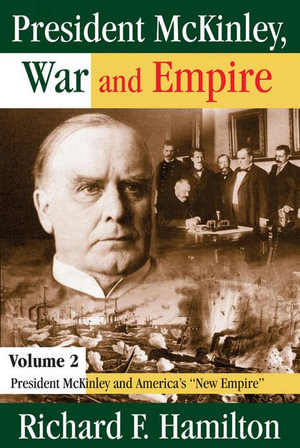 President McKinley, War and Empire : President McKinley and America's New Empire - Richard F. Hamilton