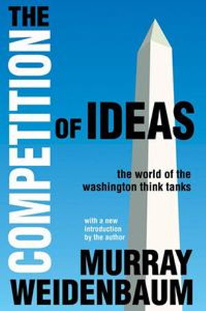 The Competition of Ideas : The World of the Washington Think Tanks - Murray L. Weidenbaum