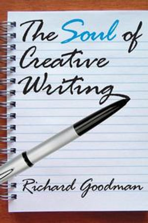 The Soul of Creative Writing - Richard Goodman