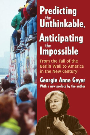 Predicting the Unthinkable, Anticipating the Impossible : From the Fall of the Berlin Wall to America in the New Century - Georgie Anne Geyer
