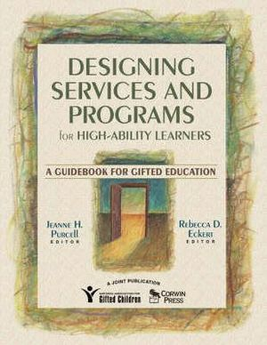 Designing Services and Programs for High-Ability Learners: A Guidebook for Gifted Education Jeanne H. Purcell and Rebecca D. Eckert