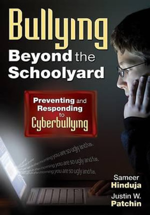 Bullying Beyond the Schoolyard : Preventing and Responding to Cyberbullying - Justin W. Patchin