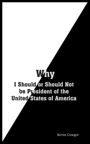 Why : I Should or Should Not be President of the United States of America - Kevin Cowger