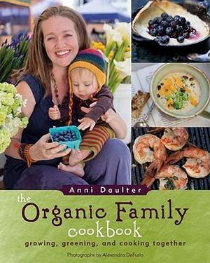 The Organic Family Cookbook : Growing, Greening, and Cooking Together - Anni Daulter