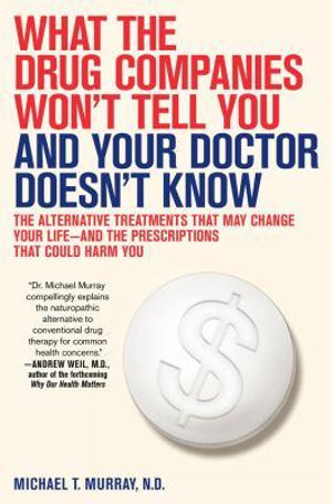 What the Drug Companies Won't Tell You and Your Doctor Doesn't Know: The Alternative Treatments That May Change Your Life--and the Prescriptions That Could Harm You Michael T. Murray