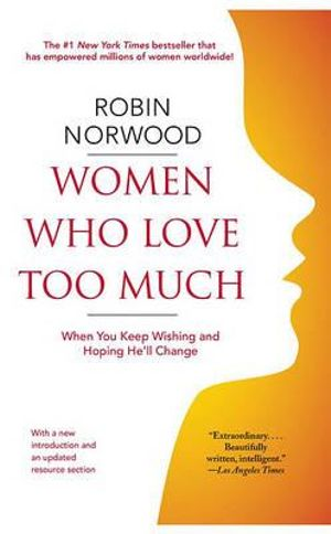 Women Who Love Too Much : When You Keep Wishing and Hoping He'll Change - Robin Norwood