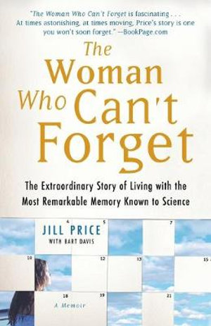 The Woman Who Can't Forget : The Extraordinary Story of Living with the Most Remarkable Memory Known to Science - A Memoir - Jill Price