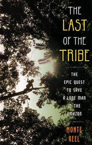 The Last Of The Tribe : The Epic Quest To Save A Lone Man In The Amazon - Monte Reel