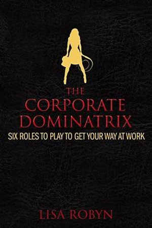 The Corporate Dominatrix : Six Roles to Play to Get Your Way at Work - Lisa Robyn