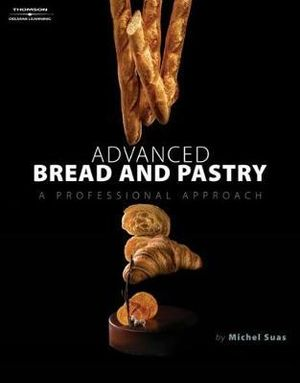 Advanced Bread and Pastry : A Professional Approach - Michel Suas
