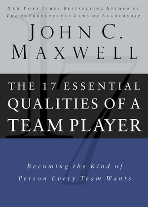 The 17 Essential Qualities of a Team Player : Becoming the Kind of Person Every Team Wants - John Maxwell