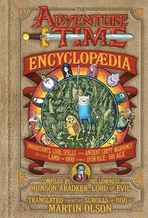 The Adventure Time Encyclopaedia : Inhabitants, Lore, Spells, and Ancient Crypt Warnings of the Land of Ooo Circa 19.56 B.G.E. - 501 A.G.E. - Martin Olson