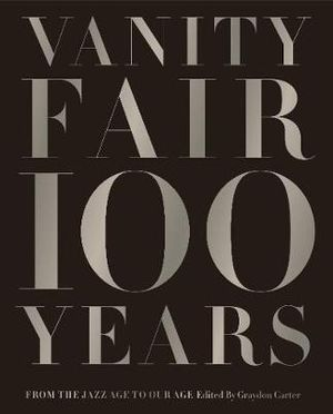 Vanity Fair 100 Years : From the Jazz Age to Our Age - Graydon Carter