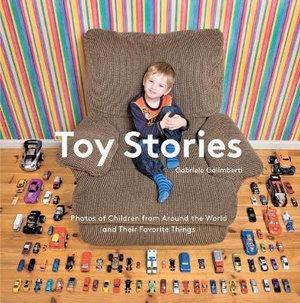 Toy Stories : Photos of Children from Around the World and Their Favorite Things - Gabriele Galimberti