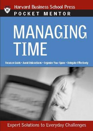 Managing Time : Expert Solutions to Everyday Challenges : Harvard Business School Press Pocket Mentor - Harvard Business School Press