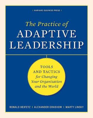 The Practice of Adaptive Leadership : Tools and Tactics for Changing Your Organization and the World - Ronald A. Heifetz