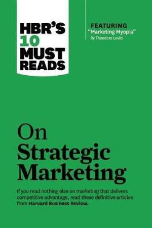 HBR's 10 Must Reads on Strategic Marketing : Harvard Business Review Must Reads - Harvard Business Review
