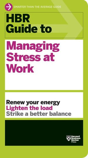 HBR Guide to Managing Stress at Work - Harvard Business Review