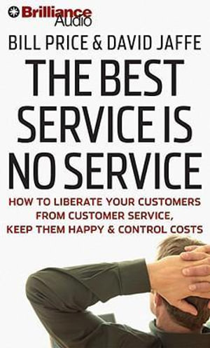 The Best Service Is No Service : How to Liberate Your Customers from Customer Service, Keep Them Happy, & Control Costs - Bill Price
