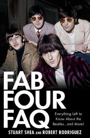 Fab Four FAQ : Everything Left to Know About the Beatles... and More! - Stuart Shea