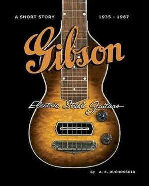 Gibson Electric Steel Guitars : 1935-1967 : A Short Story 1935-1967 - A. R. Duchossoir