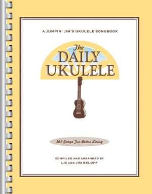 The Daily Ukulele - 365 Songs for Better Living : 365 Songs for Better Living - Jim Beloff