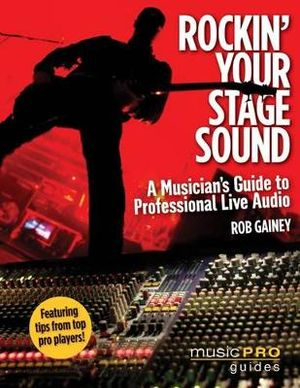 Rockin' Your Stage Sound : A Musician's Guide to Professional Live Audio - Rob Gainey