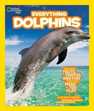 Everything dolphins : All the Dolphin Facts, Photos, and Fun That Will Make You Flip - Elizabeth Carney