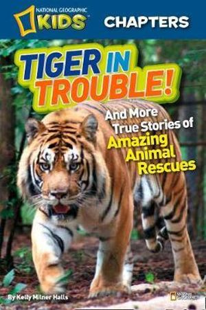 Tiger in Trouble! : And More True Stories of Amazing Animal Rescues - Kelly Milner Halls