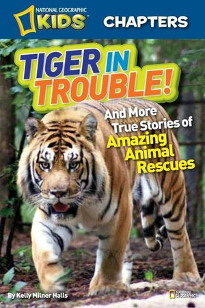 National Geographic Kids Chapters : Tiger in Trouble!: and More True Stories of Amazing Animal Rescues - Kelly Milner Halls