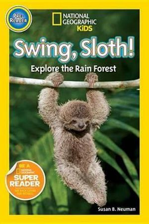 Swing, Sloth! : Explore the Rain Forest : National Geographic Kids : Pre-Reader   - Susan Neuman