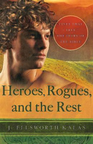 Heroes, Rogues, and the Rest : Lives That Tell the Story of the Bible - J. Ellsworth Kalas