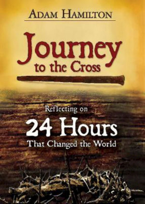 Journey to the Cross : Reflecting on 24 Hours That Changed the World - Adam Hamilton
