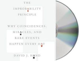 The Improbability Principle : Why Coincidences, Miracles, and Rare Events Happen Every Day - Professor in the Department of Statistics David J Hand