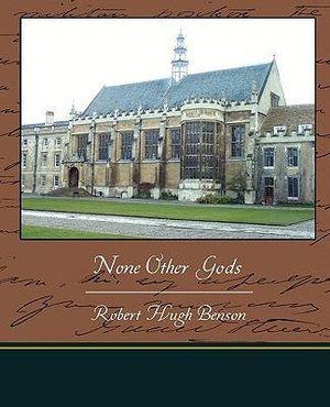 None-Other-Gods-By-Robert-Hugh-Benson-NEW