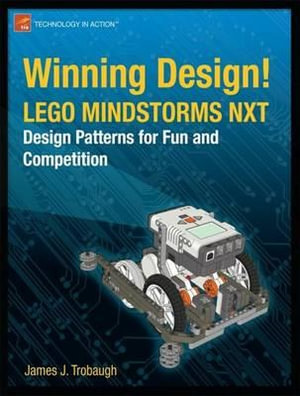 Winning Design! : Lego Mindstorms NXT Design Patterns for Fun and Competition - James Trobaugh