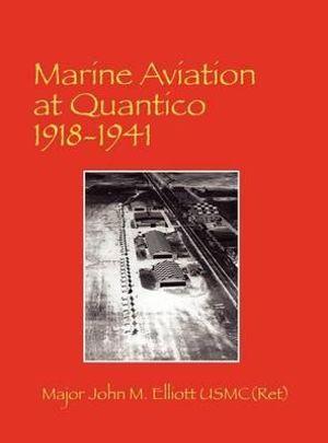 Marine Aviation at Quantico 1918-1941 USMC(Ret) Major John M. Elliott