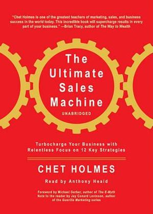 The Ultimate Sales Machine : Turbocharge Your Business with Relentless Focus on 12 Key Strategies - Chet Holmes