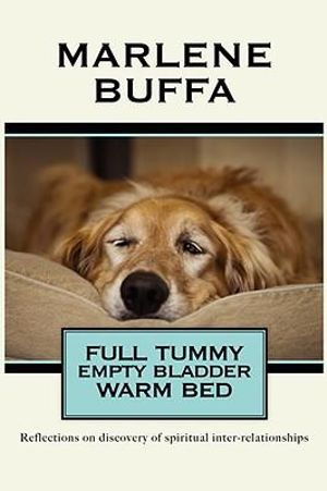 Full Tummy Empty Bladder Warm Bed :  Reflections on Discovery of Spiritual Inter-Relationships - Marlene Buffa