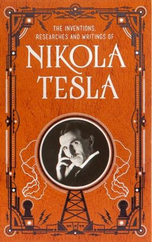 The Inventions, Researches and Writings of Nikola Tesla : Barnes & Noble Leatherbound Classic Collection - Nikola Tesla